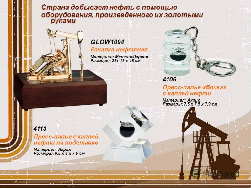 4106 Материал: Акрил Размеры: 7,5 х 7,5 х 7,9 см Пресс-папье «Бочка» с каплей нефти 4113 Материал: Акрил Размеры: 6,5 x 6 x 7,5 см Пресс-папье с каплей нефти на подставке Страна добывает нефть с помощью оборудования, произведенного их золотыми руками