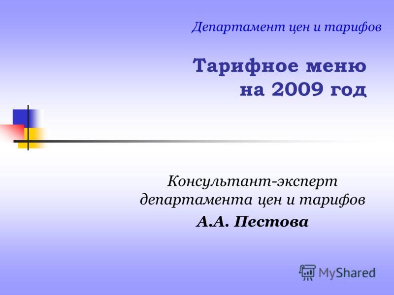 Тарифное меню на 2009 год Консультант-эксперт департамента цен и тарифов А.А. Пестова Департамент цен и тарифов