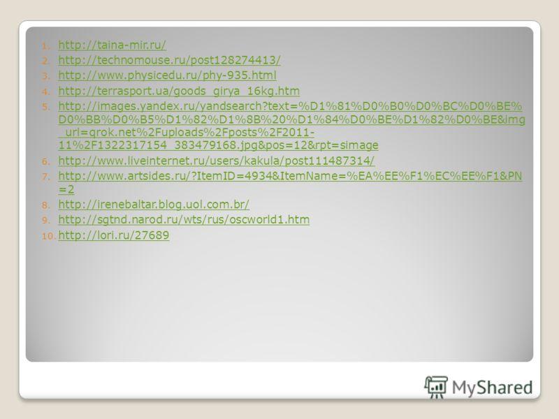 1. http://taina-mir.ru/ http://taina-mir.ru/ 2. http://technomouse.ru/post128274413/ http://technomouse.ru/post128274413/ 3. http://www.physicedu.ru/phy-935.html http://www.physicedu.ru/phy-935.html 4. http://terrasport.ua/goods_girya_16kg.htm http:/