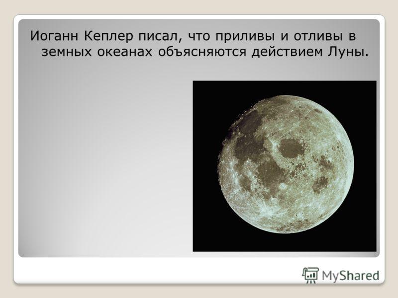 Иоганн Кеплер писал, что приливы и отливы в земных океанах объясняются действием Луны.