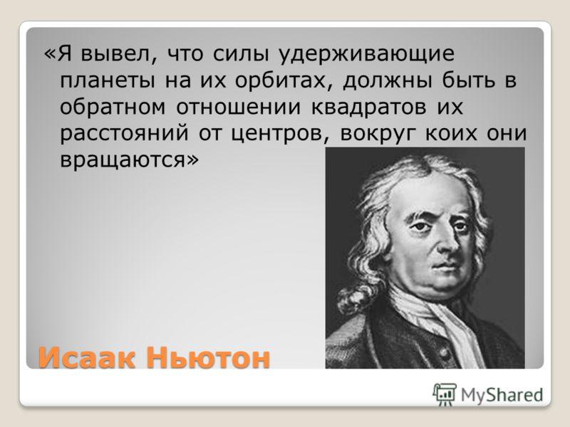 Исаак Ньютон «Я вывел, что силы удерживающие планеты на их орбитах, должны быть в обратном отношении квадратов их расстояний от центров, вокруг коих они вращаются»