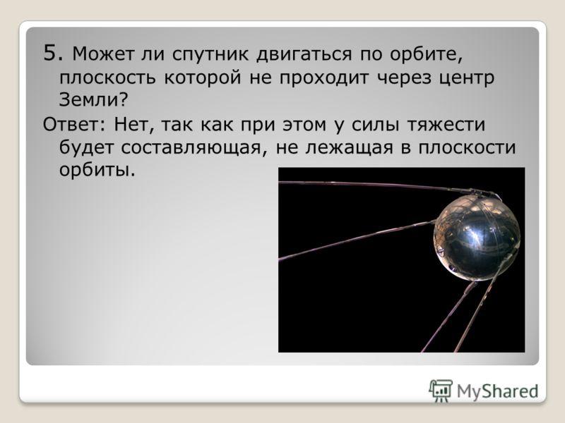 5. Может ли спутник двигаться по орбите, плоскость которой не проходит через центр Земли? Ответ: Нет, так как при этом у силы тяжести будет составляющая, не лежащая в плоскости орбиты.