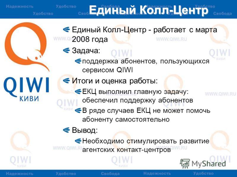Единый Колл-Центр Единый Колл-Центр - работает с марта 2008 года Задача: поддержка абонентов, пользующихся сервисом QIWI Итоги и оценка работы: ЕКЦ выполнил главную задачу: обеспечил поддержку абонентов В ряде случаев ЕКЦ не может помочь абоненту сам