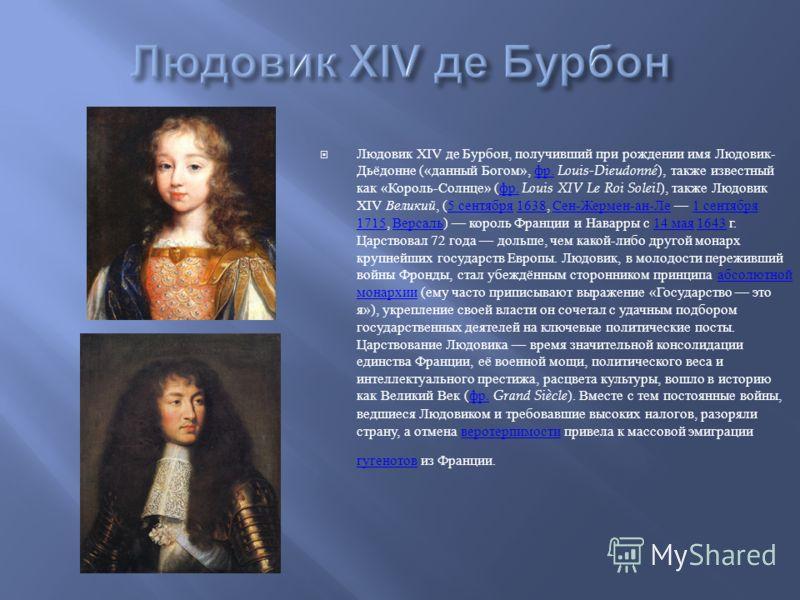 Людовик XIV де Бурбон, получивший при рождении имя Людовик - Дьёдонне (« данный Богом », фр. Louis-Dieudonné ), также известный как « Король - Солнце » ( фр. Louis XIV Le Roi Soleil ), также Людовик XIV Великий, (5 сентября 1638, Сен - Жермен - ан -
