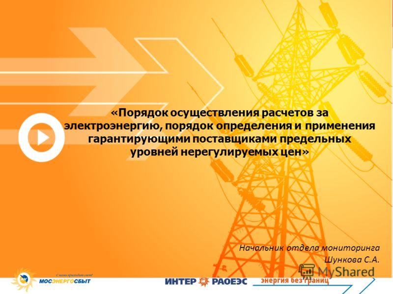 «Порядок осуществления расчетов за электроэнергию, порядок определения и применения гарантирующими поставщиками предельных уровней нерегулируемых цен» Начальник отдела мониторинга Шункова С.А.