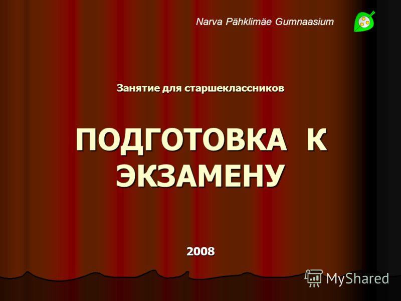 Занятие для старшеклассников ПОДГОТОВКА К ЭКЗАМЕНУ 2008 2008 Narva Pähklimäe Gumnaasium