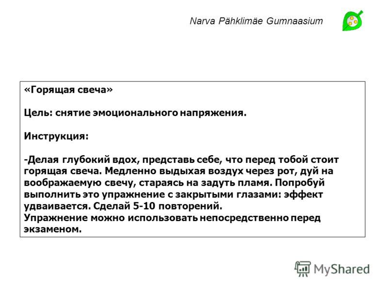 Narva Pähklimäe Gumnaasium «Горящая свеча» Цель: снятие эмоционального напряжения. Инструкция: -Делая глубокий вдох, представь себе, что перед тобой стоит горящая свеча. Медленно выдыхая воздух через рот, дуй на воображаемую свечу, стараясь на задуть