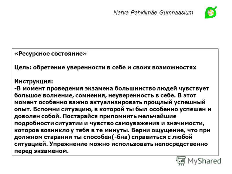 Narva Pähklimäe Gumnaasium «Ресурсное состояние» Цель: обретение уверенности в себе и своих возможностях Инструкция: -В момент проведения экзамена большинство людей чувствует большое волнение, сомнения, неуверенность в себе. В этот момент особенно ва