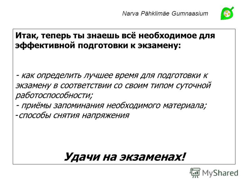 Narva Pähklimäe Gumnaasium Итак, теперь ты знаешь всё необходимое для эффективной подготовки к экзамену: - как определить лучшее время для подготовки к экзамену в соответствии со своим типом суточной работоспособности; - приёмы запоминания необходимо