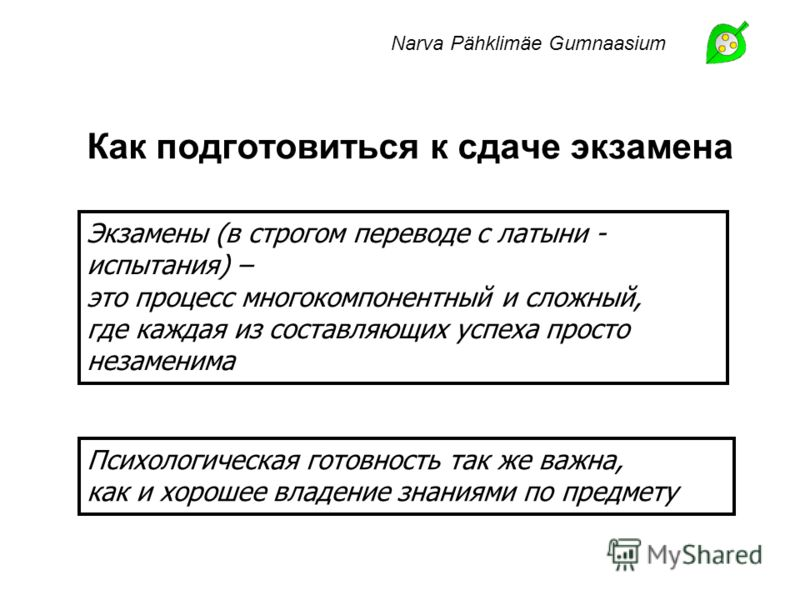 Как подготовиться к сдаче экзамена Narva Pähklimäe Gumnaasium Психологическая готовность так же важна, как и хорошее владение знаниями по предмету Экзамены (в строгом переводе с латыни - испытания) – это процесс многокомпонентный и сложный, где кажда