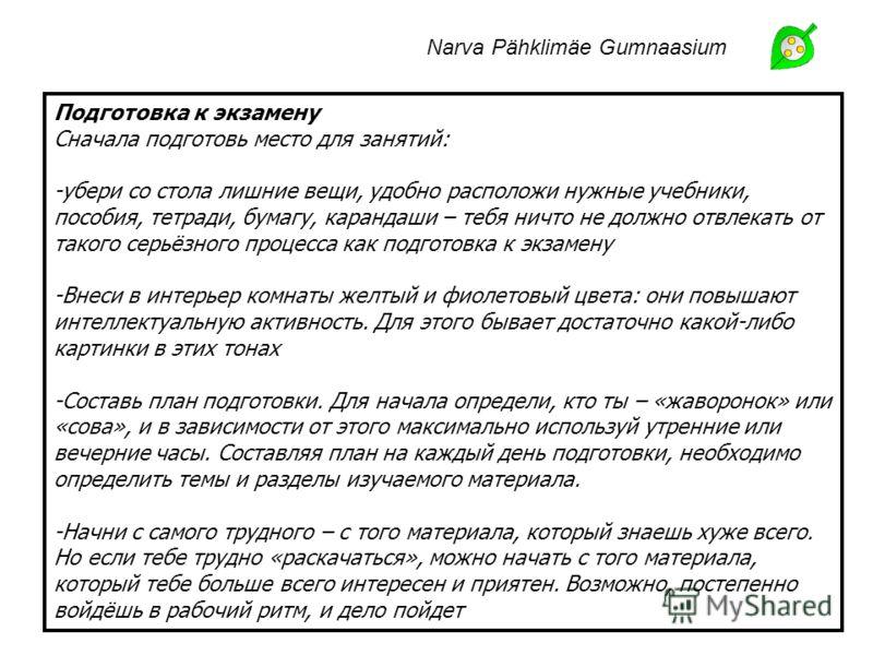 Narva Pähklimäe Gumnaasium Подготовка к экзамену Сначала подготовь место для занятий: -убери со стола лишние вещи, удобно расположи нужные учебники, пособия, тетради, бумагу, карандаши – тебя ничто не должно отвлекать от такого серьёзного процесса ка