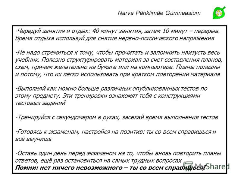 Narva Pähklimäe Gumnaasium -Чередуй занятия и отдых: 40 минут занятия, затем 10 минут – перерыв. Время отдыха используй для снятия нервно-психического напряжения -Не надо стремиться к тому, чтобы прочитать и запомнить наизусть весь учебник. Полезно с