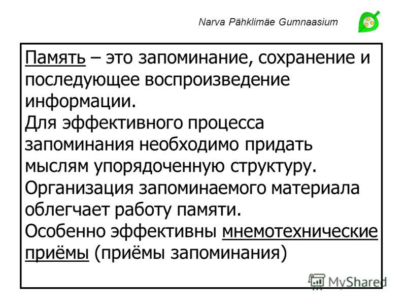 Narva Pähklimäe Gumnaasium Память – это запоминание, сохранение и последующее воспроизведение информации. Для эффективного процесса запоминания необходимо придать мыслям упорядоченную структуру. Организация запоминаемого материала облегчает работу па