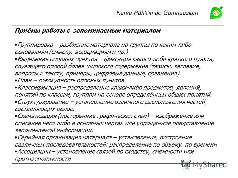 Narva Pähklimäe Gumnaasium Приёмы работы с запоминаемым материалом Группировка – разбиение материала на группы по каким-либо основаниям (смыслу, ассоциациям и пр.) Выделение опорных пунктов – фиксация какого-либо краткого пункта, служащего опорой бол
