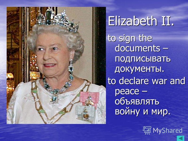 Elizabeth II. to sign the documents – подписывать документы. to declare war and peace – объявлять войну и мир.