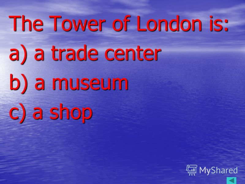 The Tower of London is: The Tower of London is: a) a trade center a) a trade center b) a museum b) a museum c) a shop c) a shop