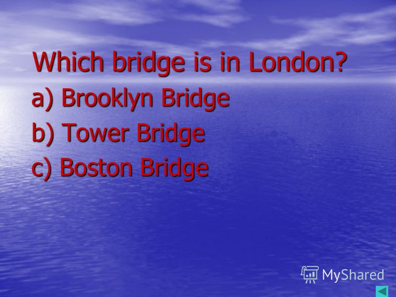 Which bridge is in London? Which bridge is in London? a) Brooklyn Bridge a) Brooklyn Bridge b) Tower Bridge b) Tower Bridge c) Boston Bridge c) Boston Bridge