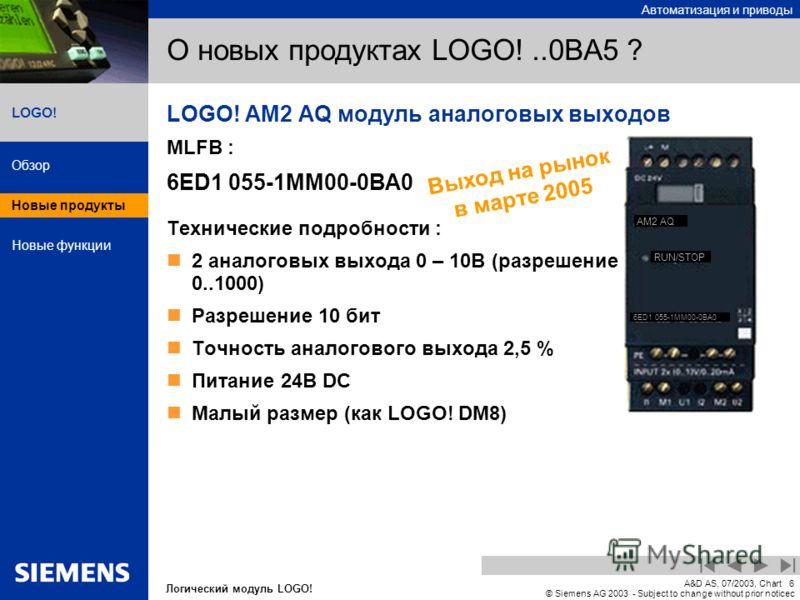 Автоматизация и приводы Обзор Новые продукты Новые функции Логический модуль LOGO! LOGO! A&D AS, 07/2003, Chart6 © Siemens AG 2003 - Subject to change without prior noticec О новых продуктах LOGO!..0BA5 ? LOGO! AM2 AQ модуль аналоговых выходов MLFB :