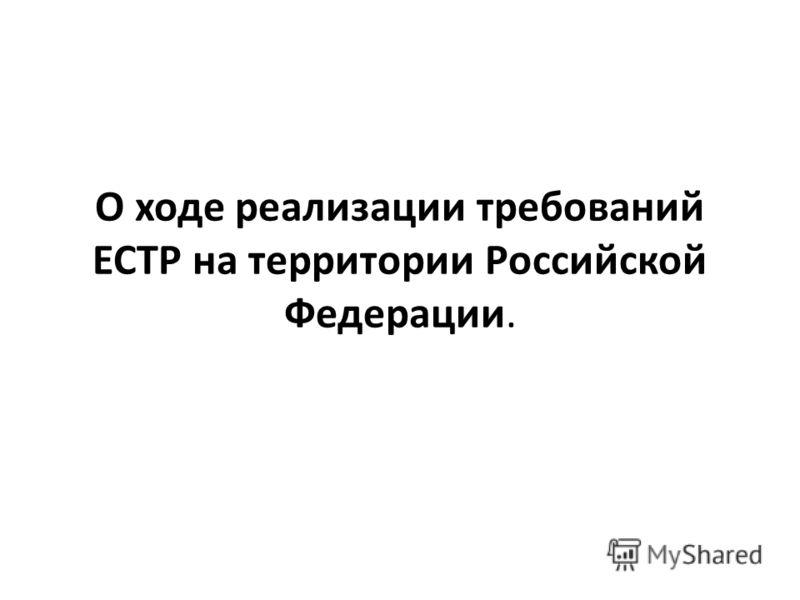 О ходе реализации требований ЕСТР на территории Российской Федерации.