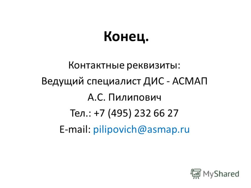 Конец. Контактные реквизиты: Ведущий специалист ДИС - АСМАП А.С. Пилипович Тел.: +7 (495) 232 66 27 E-mail: pilipovich@asmap.ru