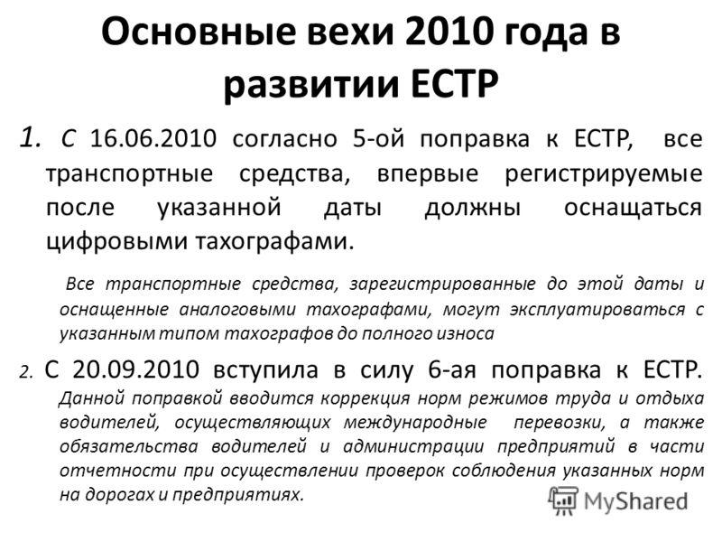 Основные вехи 2010 года в развитии ЕСТР 1. С 16.06.2010 согласно 5-ой поправка к ЕСТР, все транспортные средства, впервые регистрируемые после указанной даты должны оснащаться цифровыми тахографами. Все транспортные средства, зарегистрированные до эт