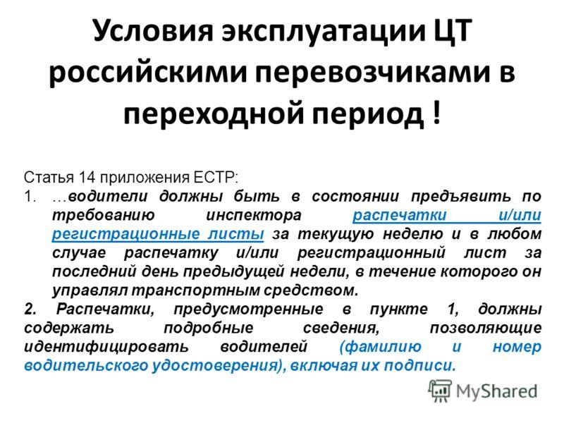 Условия эксплуатации ЦТ российскими перевозчиками в переходной период ! Статья 14 приложения ЕСТР: 1.…водители должны быть в состоянии предъявить по требованию инспектора распечатки и/или регистрационные листы за текущую неделю и в любом случае распе