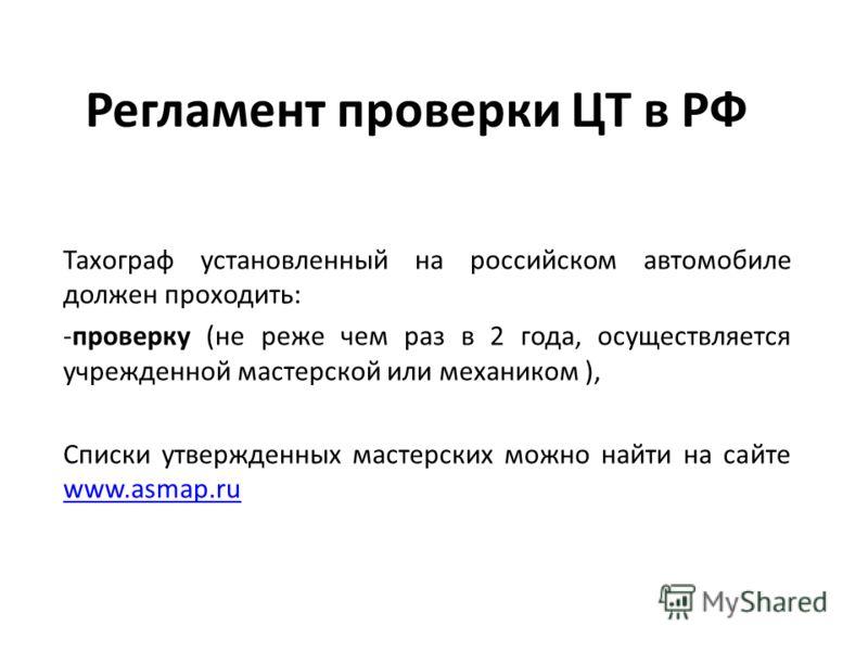 Регламент проверки ЦТ в РФ Тахограф установленный на российском автомобиле должен проходить: -проверку (не реже чем раз в 2 года, осуществляется учрежденной мастерской или механиком ), Списки утвержденных мастерских можно найти на сайте www.asmap.ru
