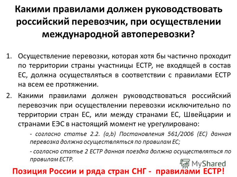 Какими правилами должен руководствовать российский перевозчик, при осуществлении международной автоперевозки? 1.Осуществление перевозки, которая хотя бы частично проходит по территории страны участницы ЕСТР, не входящей в состав ЕС, должна осуществля