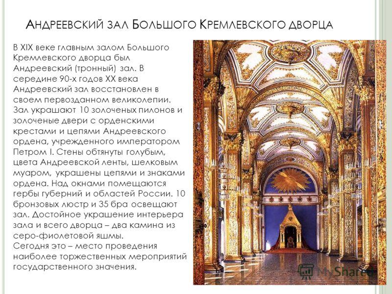 А НДРЕЕВСКИЙ ЗАЛ Б ОЛЬШОГО К РЕМЛЕВСКОГО ДВОРЦА В XIX веке главным залом Большого Кремлевского дворца был Андреевский (тронный) зал. В середине 90-х годов XX века Андреевский зал восстановлен в своем первозданном великолепии. Зал украшают 10 золочены