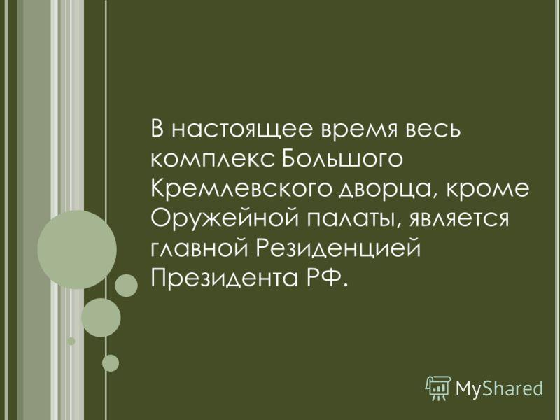 В настоящее время весь комплекс Большого Кремлевского дворца, кроме Оружейной палаты, является главной Резиденцией Президента РФ.