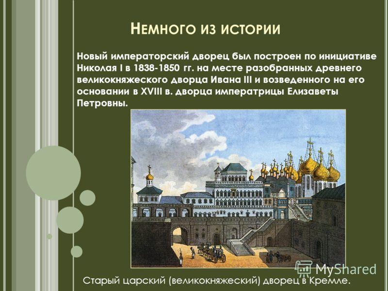 Н ЕМНОГО ИЗ ИСТОРИИ Новый императорский дворец был построен по инициативе Николая I в 1838-1850 гг. на месте разобранных древнего великокняжеского дворца Ивана III и возведенного на его основании в ХVIII в. дворца императрицы Елизаветы Петровны. Стар