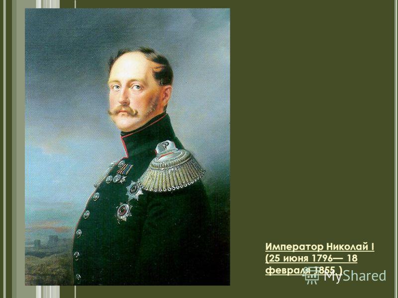 Император Николай I (25 июня 1796 18 февраля 1855 )