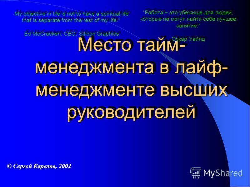 Место тайм- менеджмента в лайф- менеджменте высших руководителей Работа – это убежище для людей, которые не могут найти себе лучшее занятие. Оскар Уайлд © Сергей Карелов, 2002