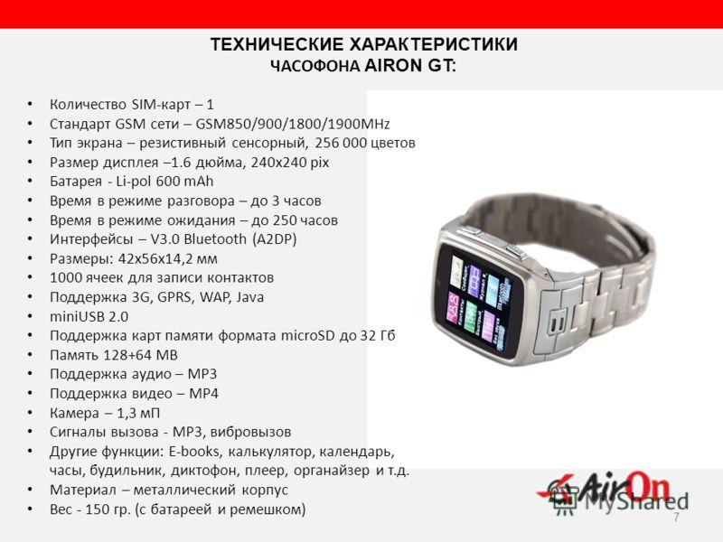 7 Количество SIM-карт – 1 Стандарт GSM сети – GSM850/900/1800/1900MHz Тип экрана – резистивный сенсорный, 256 000 цветов Размер дисплея –1.6 дюйма, 240x240 pix Батарея - Li-pol 600 mAh Время в режиме разговора – до 3 часов Время в режиме ожидания – д