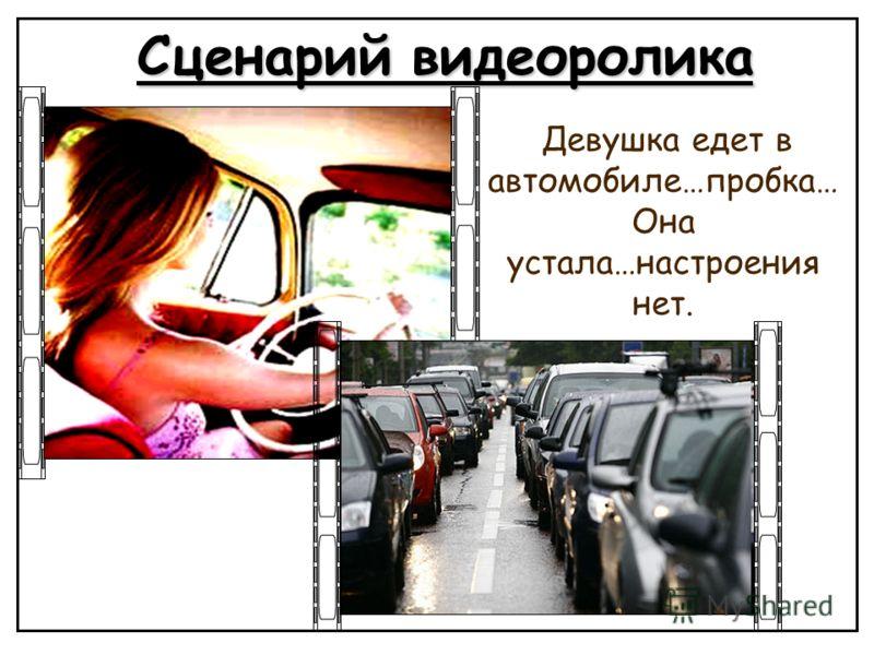 Сценарий видеоролика Девушка едет в автомобиле…пробка… Она устала…настроения нет.