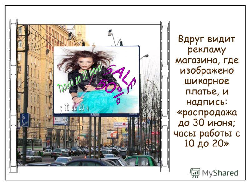 Вдруг видит рекламу магазина, где изображено шикарное платье, и надпись: «распродажа до 30 июня; часы работы с 10 до 20»