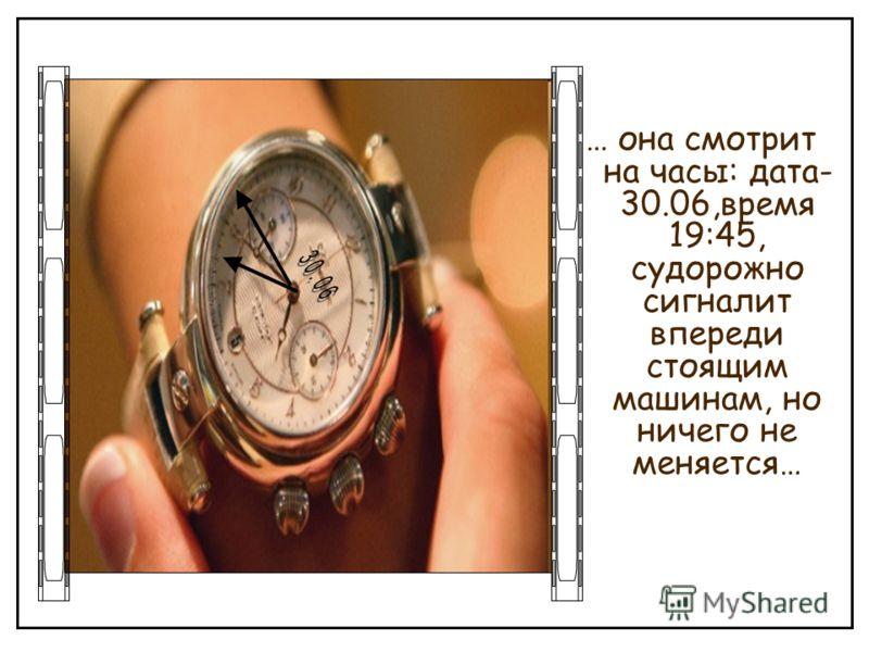 … она смотрит на часы: дата- 30.06,время 19:45, судорожно сигналит впереди стоящим машинам, но ничего не меняется…