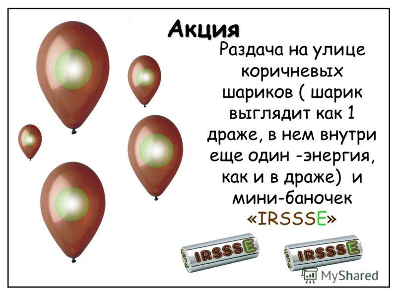 Акция Раздача на улице коричневых шариков ( шарик выглядит как 1 драже, в нем внутри еще один -энергия, как и в драже) и мини-баночек «IRSSSE»