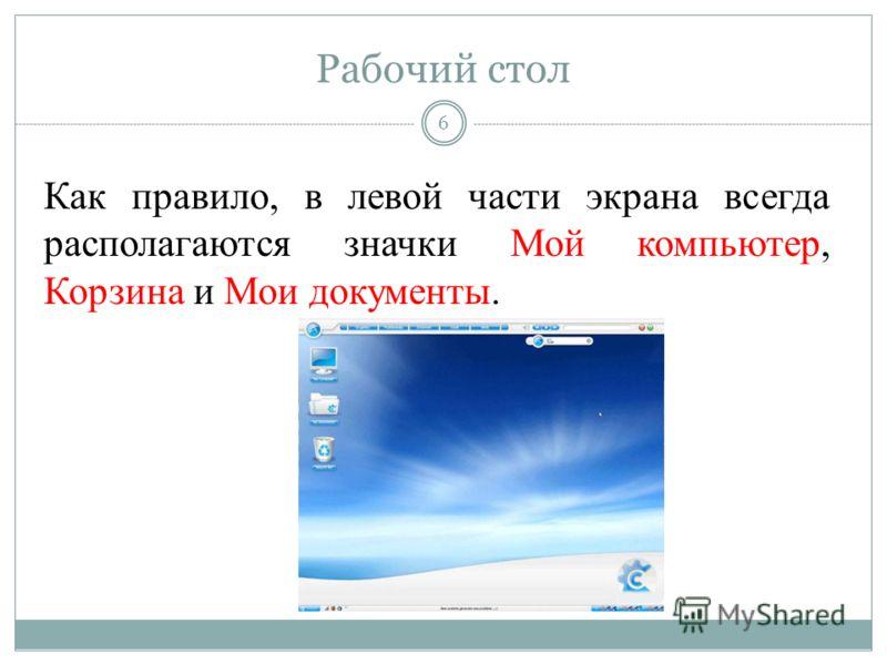 Рабочий стол Как правило, в левой части экрана всегда располагаются значки Мой компьютер, Корзина и Мои документы. 6