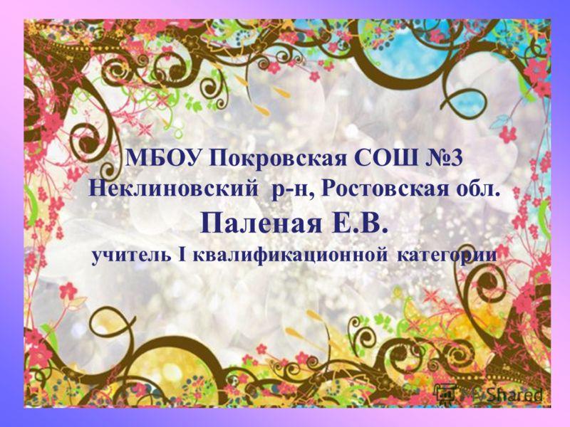 МБОУ Покровская СОШ 3 Неклиновский р-н, Ростовская обл. Паленая Е.В. учитель Ι квалификационной категории