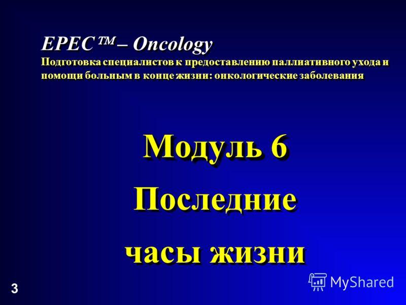 3 Модуль 6 Последние часы жизни Модуль 6 Последние часы жизни EPEC – Oncology Подготовка специалистов к предоставлению паллиативного ухода и помощи больным в конце жизни: онкологические заболевания