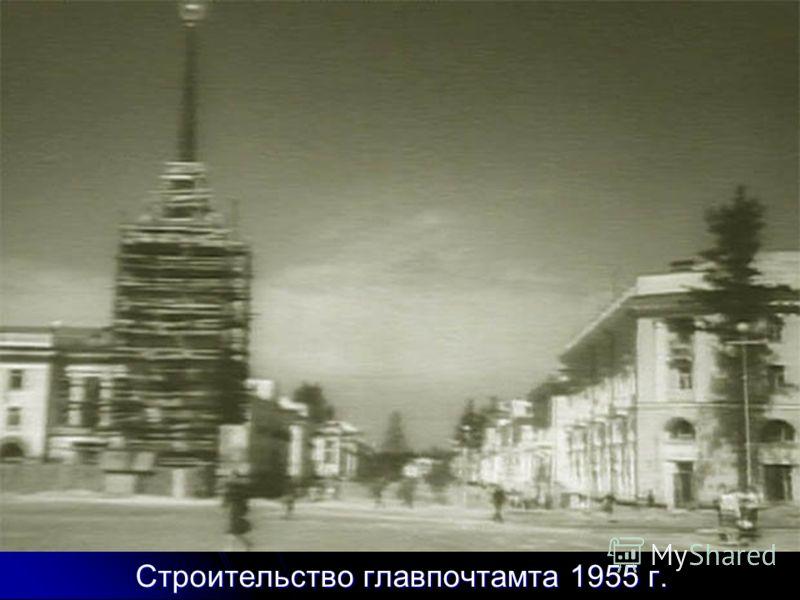 Строительство главпочтамта 1955 г.