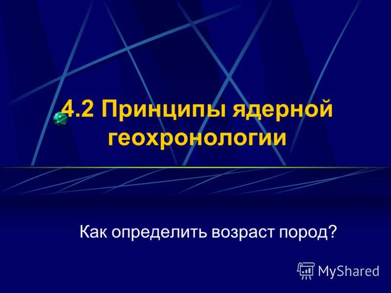 4.2 Принципы ядерной геохронологии Как определить возраст пород?