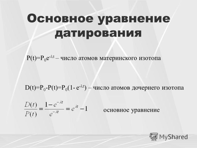 Основное уравнение датирования P(t)=P 0 e - t – число атомов материнского изотопа D(t)=P 0 -P(t)=P 0 (1- e - t ) – число атомов дочернего изотопа основное уравнение