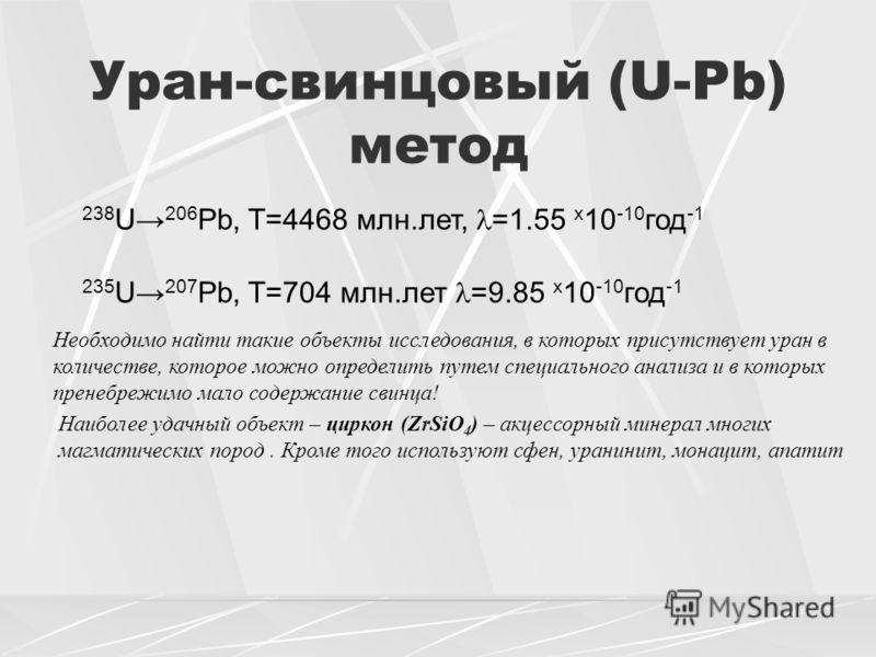Уран-свинцовый (U-Pb) метод 238 U 206 Pb, T=4468 млн.лет, =1.55 x 10 -10 год -1 235 U 207 Pb, T=704 млн.лет =9.85 x 10 -10 год -1 Необходимо найти такие объекты исследования, в которых присутствует уран в количестве, которое можно определить путем сп
