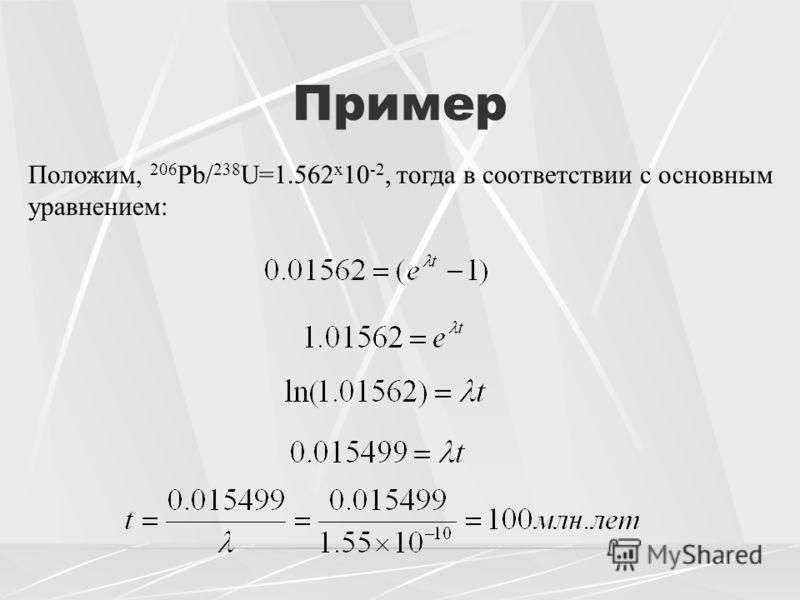 Пример Положим, 206 Pb/ 238 U=1.562 x 10 -2, тогда в соответствии с основным уравнением: