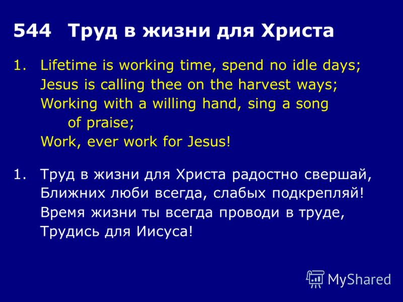 1.Lifetime is working time, spend no idle days; Jesus is calling thee on the harvest ways; Working with a willing hand, sing a song of praise; Work, ever work for Jesus! 544Труд в жизни для Христа 1.Труд в жизни для Христа радостно свершай, Ближних л