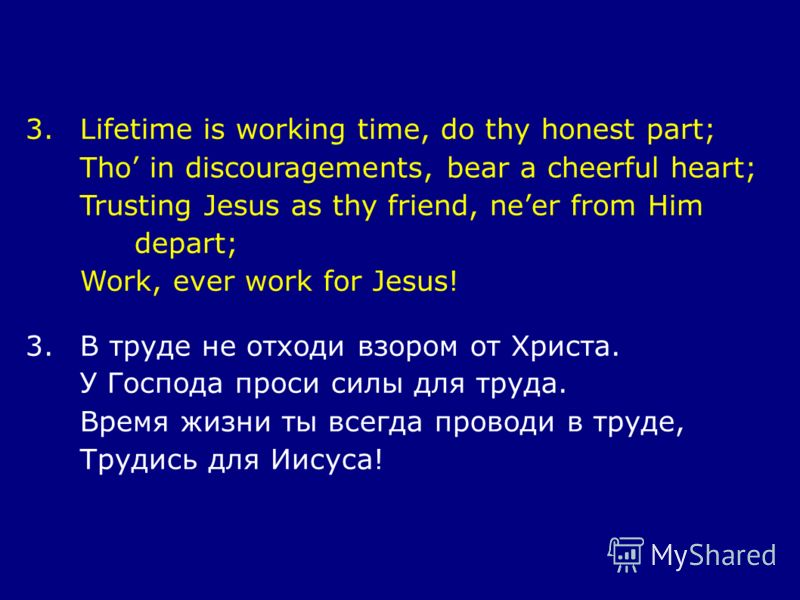 3.Lifetime is working time, do thy honest part; Tho in discouragements, bear a cheerful heart; Trusting Jesus as thy friend, neer from Him depart; Work, ever work for Jesus! 3.В труде не отходи взором от Христа. У Господа проси силы для труда. Время