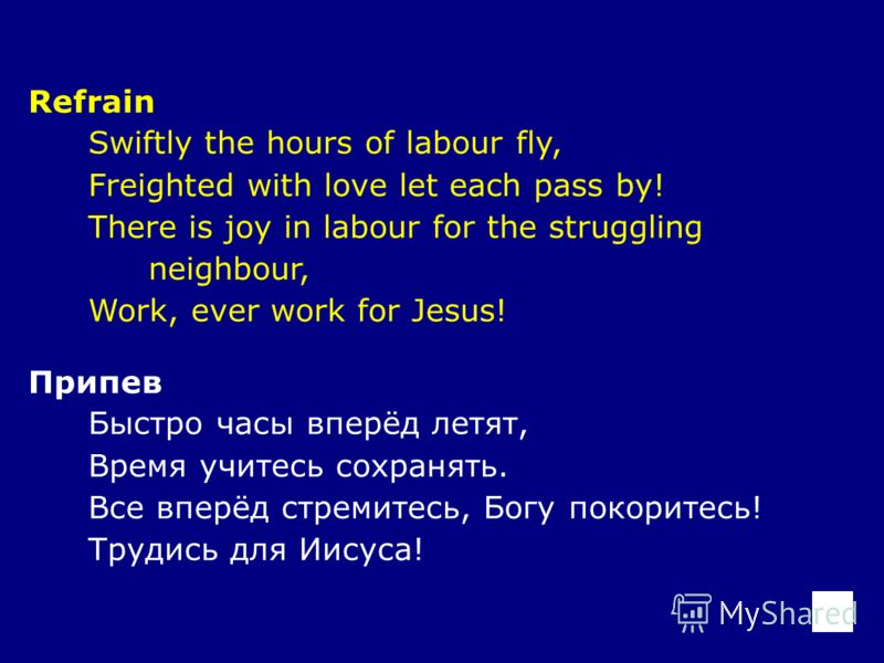Refrain Swiftly the hours of labour fly, Freighted with love let each pass by! There is joy in labour for the struggling neighbour, Work, ever work for Jesus! Припев Быстро часы вперёд летят, Время учитесь сохранять. Все вперёд стремитесь, Богу покор