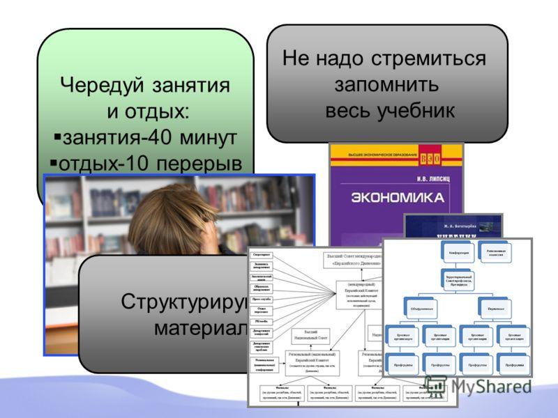 Чередуй занятия и отдых: занятия-40 минут отдых-10 перерыв Не надо стремиться запомнить весь учебник Структурируйте материал